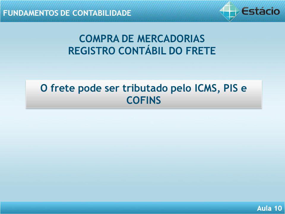 Aula 10 FUNDAMENTOS DE CONTABILIDADE O frete pode ser tributado pelo ICMS, PIS e COFINS COMPRA DE MERCADORIAS REGISTRO CONTÁBIL DO FRETE