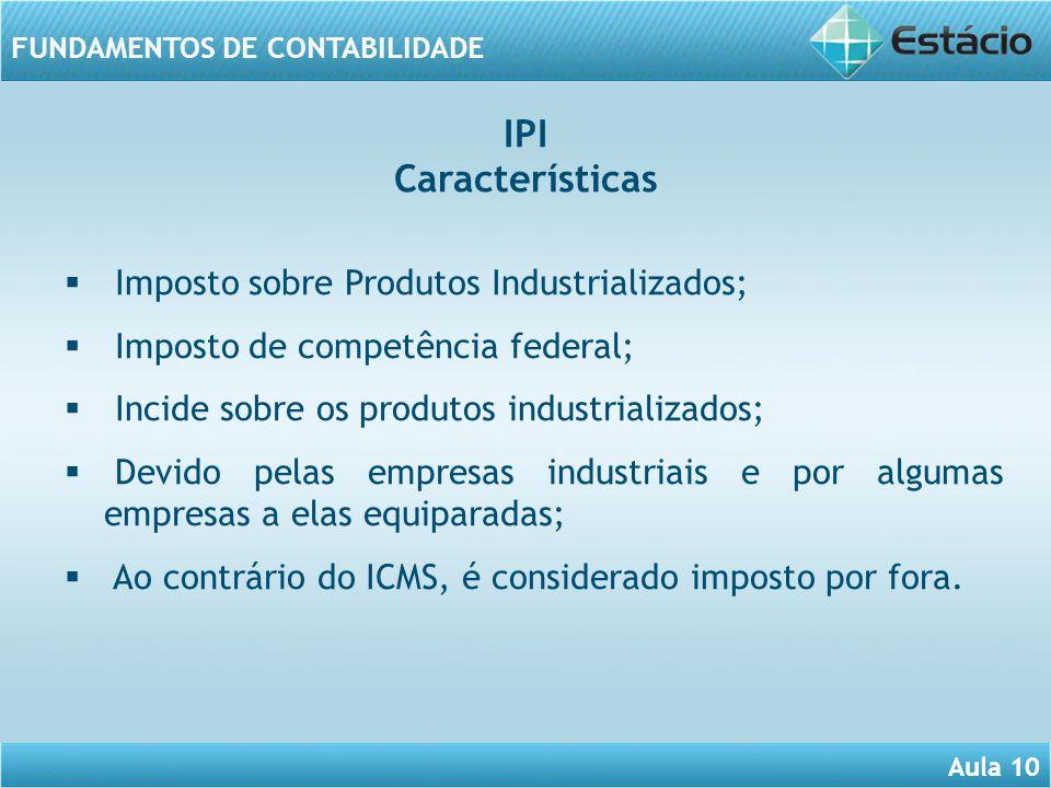 Aula 10 FUNDAMENTOS DE CONTABILIDADE Imposto sobre Produtos Industrializados; Imposto de competência federal; Incide sobre os produtos industrializado