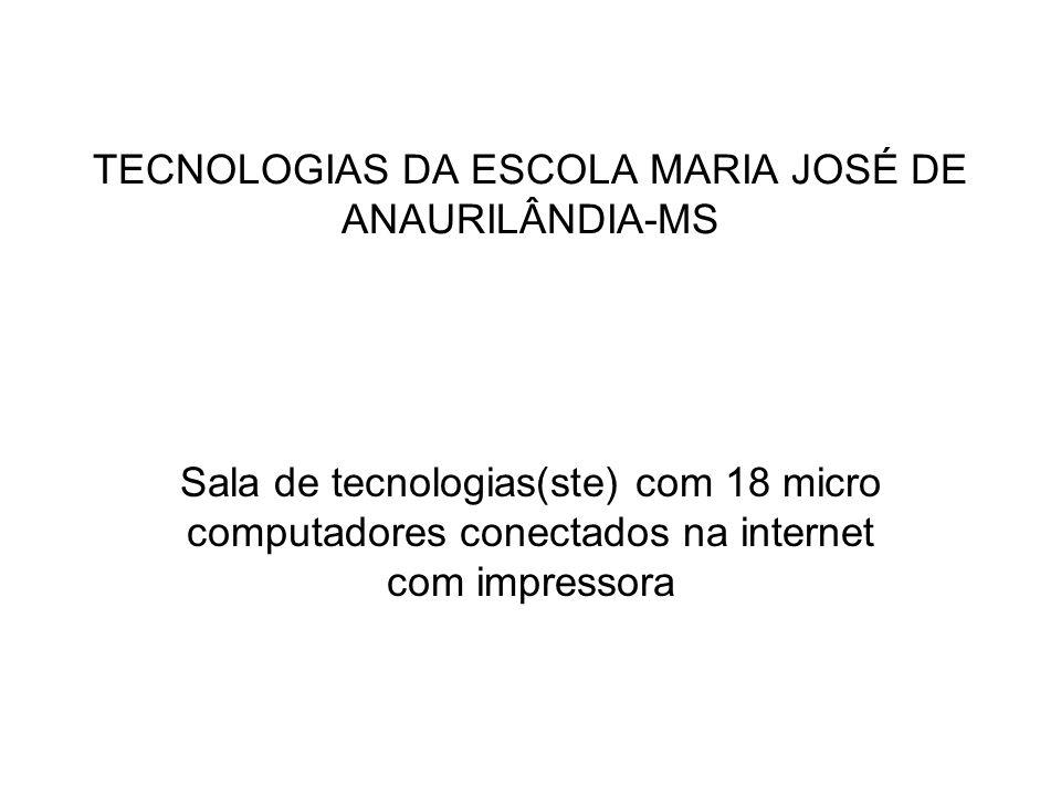 TECNOLOGIAS DA ESCOLA MARIA JOSÉ DE ANAURILÂNDIA-MS Sala de tecnologias(ste) com 18 micro computadores conectados na internet com impressora