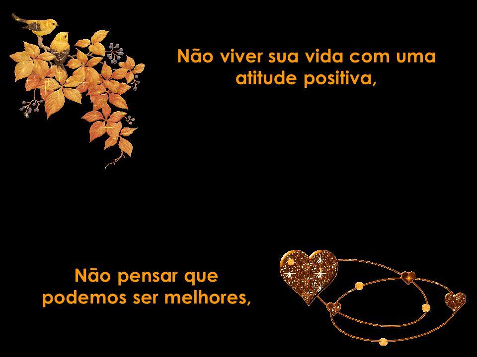 Não viver sua vida com uma atitude positiva, Não pensar que podemos ser melhores,