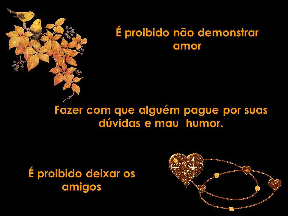 É proibido não demonstrar amor Fazer com que alguém pague por suas dúvidas e mau humor.