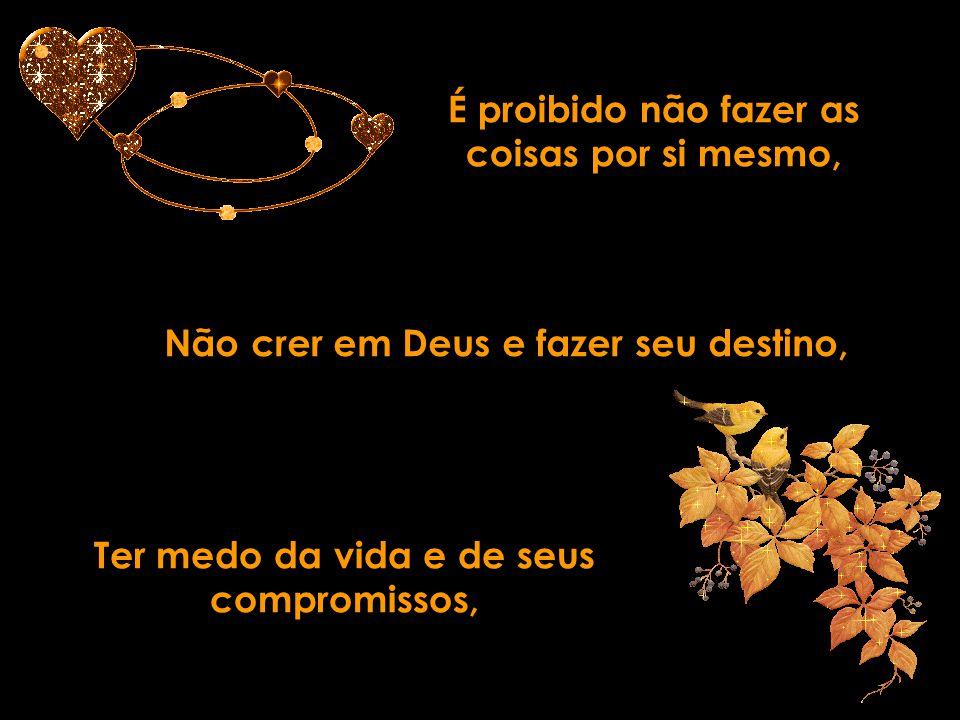 É proibido não fazer as coisas por si mesmo, Não crer em Deus e fazer seu destino, Ter medo da vida e de seus compromissos,