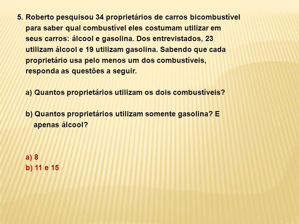 5. Roberto pesquisou 34 proprietários de carros bicombustível para saber qual combustível eles costumam utilizar em seus carros: álcool e gasolina. Do