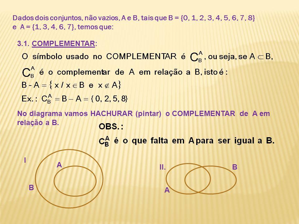 Dados dois conjuntos, não vazios, A e B, tais que B = {0, 1, 2, 3, 4, 5, 6, 7, 8} e A = {1, 3, 4, 6, 7}, temos que: 3.1. COMPLEMENTAR: No diagrama vam