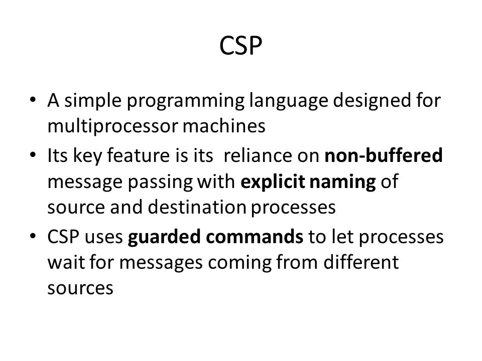CSP A simple programming language designed for multiprocessor machines Its key feature is its reliance on non-buffered message passing with explicit n