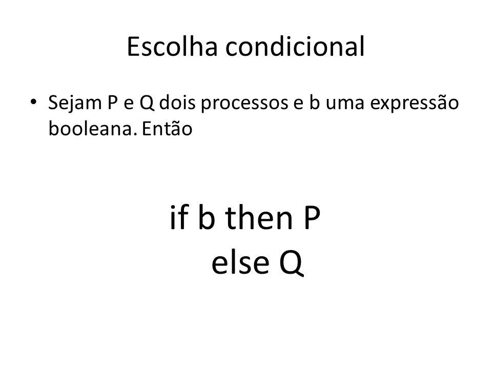 Escolha condicional Sejam P e Q dois processos e b uma expressão booleana. Então if b then P else Q