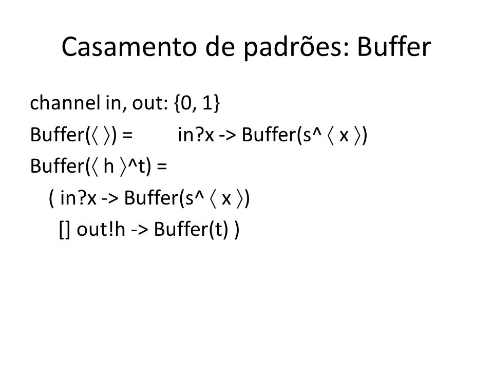 Casamento de padrões: Buffer channel in, out: {0, 1} Buffer( ) =in?x -> Buffer(s^ x ) Buffer( h ^t) = ( in?x -> Buffer(s^ x ) [] out!h -> Buffer(t) )