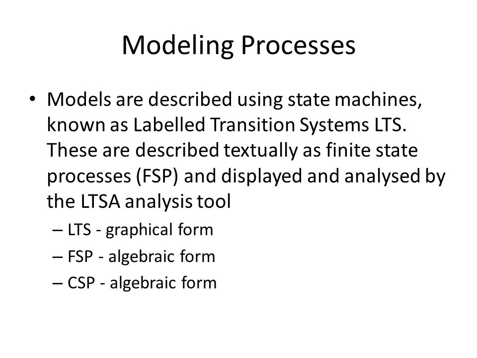 Modeling Processes Models are described using state machines, known as Labelled Transition Systems LTS. These are described textually as finite state