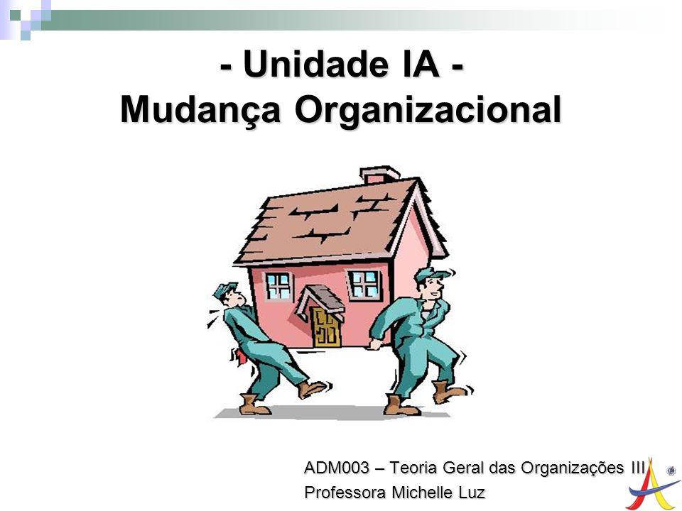 1 - Unidade IA - Mudança Organizacional ADM003 – Teoria Geral das Organizações III Professora Michelle Luz