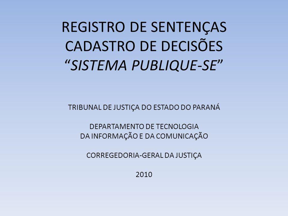 REGISTRO DE SENTENÇAS CADASTRO DE DECISÕESSISTEMA PUBLIQUE-SE TRIBUNAL DE JUSTIÇA DO ESTADO DO PARANÁ DEPARTAMENTO DE TECNOLOGIA DA INFORMAÇÃO E DA COMUNICAÇÃO CORREGEDORIA-GERAL DA JUSTIÇA 2010