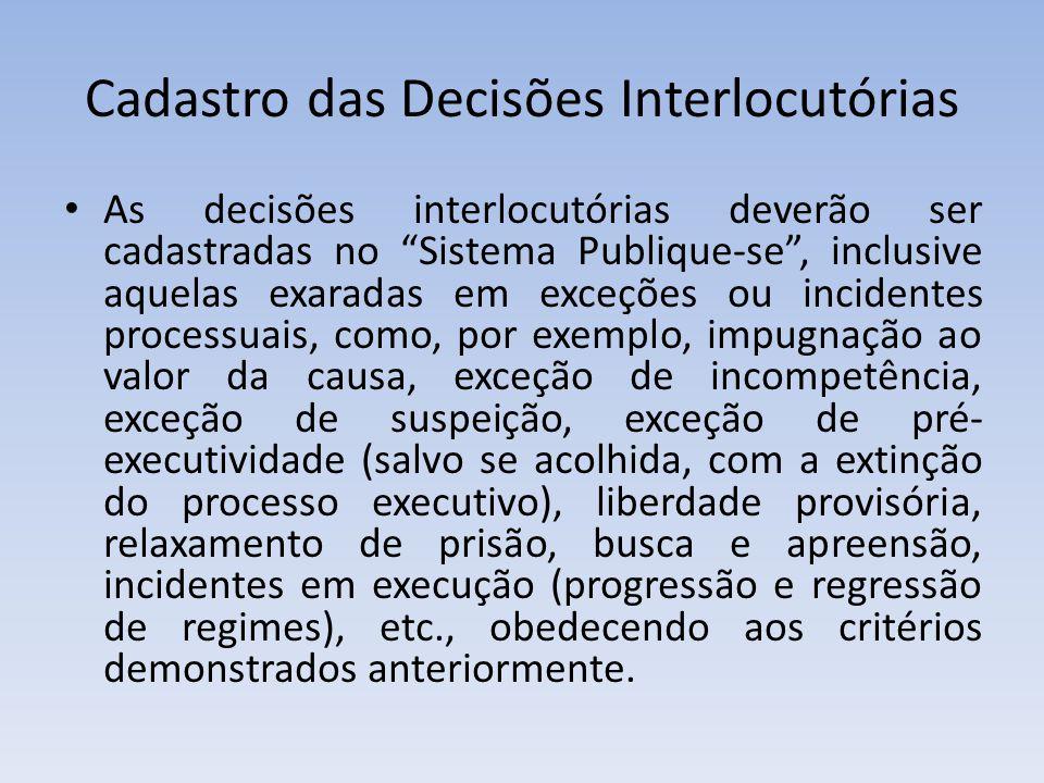 Cadastro das Decisões Interlocutórias As decisões interlocutórias deverão ser cadastradas no Sistema Publique-se, inclusive aquelas exaradas em exceções ou incidentes processuais, como, por exemplo, impugnação ao valor da causa, exceção de incompetência, exceção de suspeição, exceção de pré- executividade (salvo se acolhida, com a extinção do processo executivo), liberdade provisória, relaxamento de prisão, busca e apreensão, incidentes em execução (progressão e regressão de regimes), etc., obedecendo aos critérios demonstrados anteriormente.