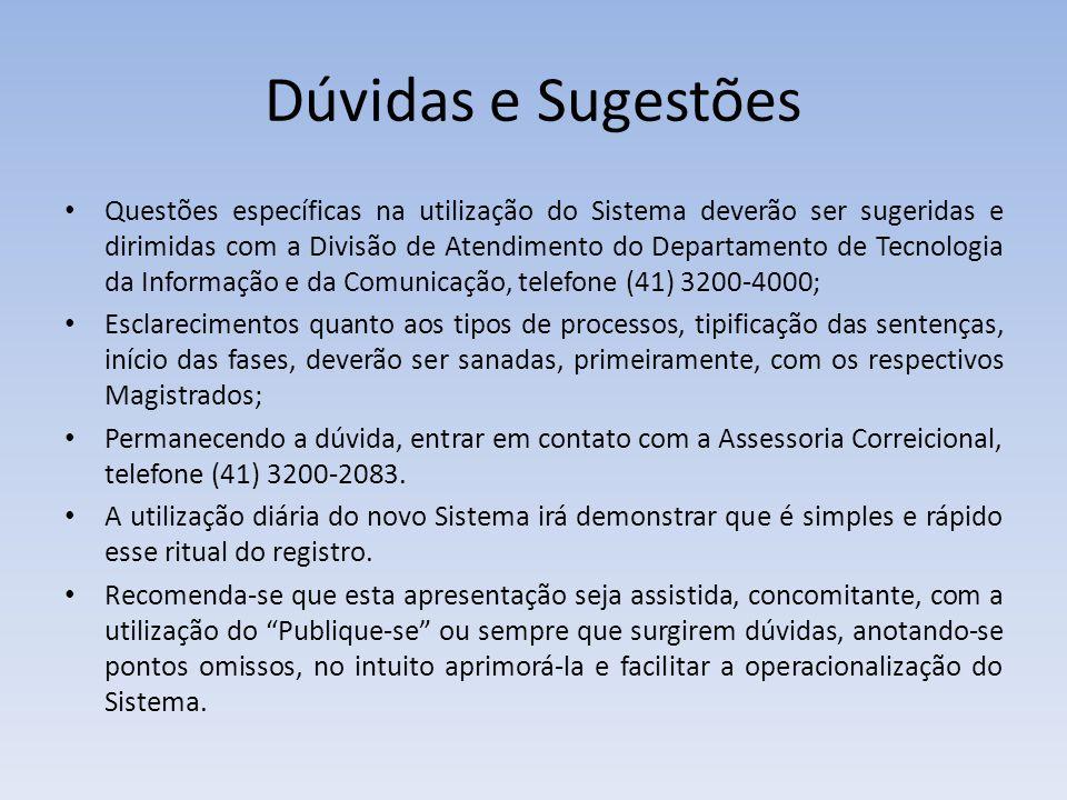 Dúvidas e Sugestões Questões específicas na utilização do Sistema deverão ser sugeridas e dirimidas com a Divisão de Atendimento do Departamento de Tecnologia da Informação e da Comunicação, telefone (41) 3200-4000; Esclarecimentos quanto aos tipos de processos, tipificação das sentenças, início das fases, deverão ser sanadas, primeiramente, com os respectivos Magistrados; Permanecendo a dúvida, entrar em contato com a Assessoria Correicional, telefone (41) 3200-2083.