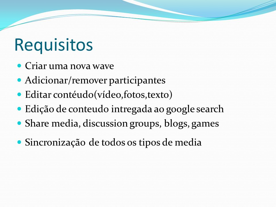 Requisitos Criar uma nova wave Adicionar/remover participantes Editar contéudo(vídeo,fotos,texto) Edição de conteudo intregada ao google search Share media, discussion groups, blogs, games Sincronização de todos os tipos de media