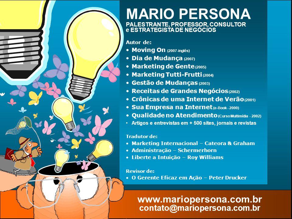 © MARIO PERSONA Comunicação & Marketing www.mariopersona.com.br Autor de: Moving On (2007-inglês) Dia de Mudança (2007) Marketing de Gente (2005) Marketing Tutti-Frutti (2004) Gestão de Mudanças (2003) Receitas de Grandes Negócios (2002) Crônicas de uma Internet de Verão (2001) Sua Empresa na Internet (e-Book - 2000) Qualidade no Atendimento (Curso Multimídia - 2002) Artigos e entrevistas em + 500 sites, jornais e revistas Tradutor de: Marketing Internacional – Cateora & Graham Administração – Schermerhorn Liberte a Intuição – Roy Williams Revisor de: O Gerente Eficaz em Ação – Peter Drucker MARIO PERSONA PALESTRANTE, PROFESSOR, CONSULTOR e ESTRATEGISTA DE NEGÓCIOS www.mariopersona.com.br contato@mariopersona.com.br