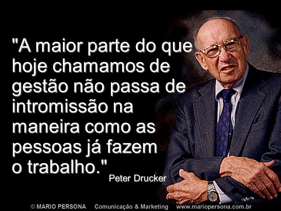 © MARIO PERSONA Comunicação & Marketing www.mariopersona.com.br Peter Drucker A maior parte do que hoje chamamos de gestão não passa de intromissão na maneira como as pessoas já fazem o trabalho.