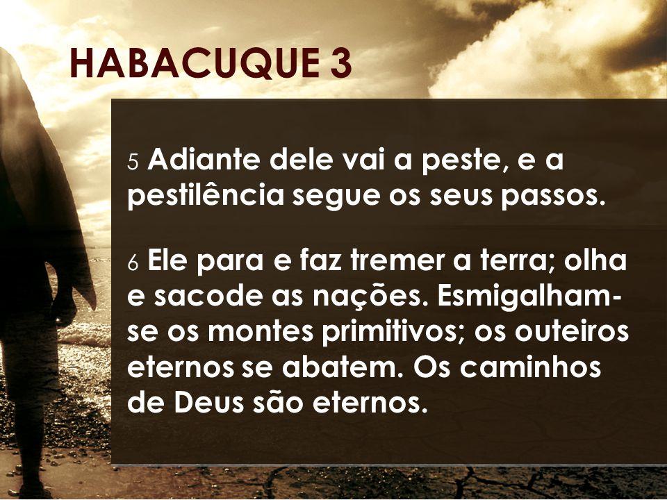 5 Adiante dele vai a peste, e a pestilência segue os seus passos. 6 Ele para e faz tremer a terra; olha e sacode as nações. Esmigalham- se os montes p
