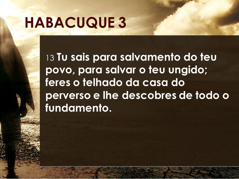 13 Tu sais para salvamento do teu povo, para salvar o teu ungido; feres o telhado da casa do perverso e lhe descobres de todo o fundamento. HABACUQUE
