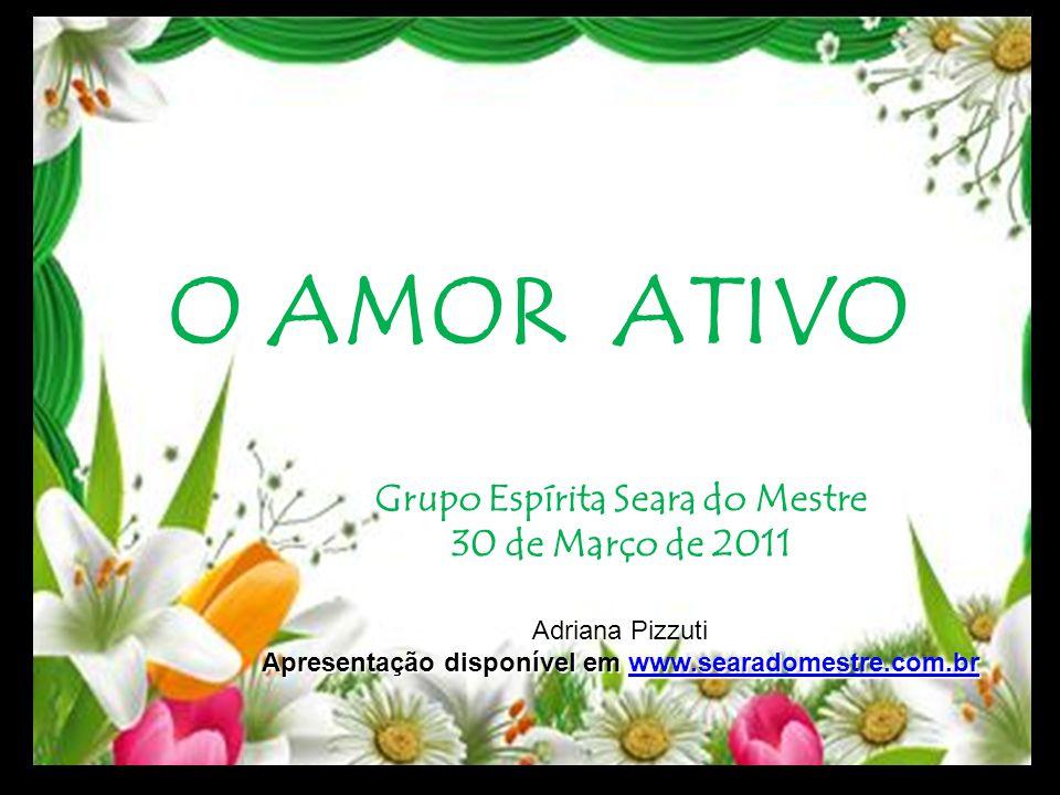 O AMOR ATIVO Grupo Espírita Seara do Mestre 30 de Março de 2011 Adriana Pizzuti Apresentação disponível em www.searadomestre.com.br www.searadomestre.
