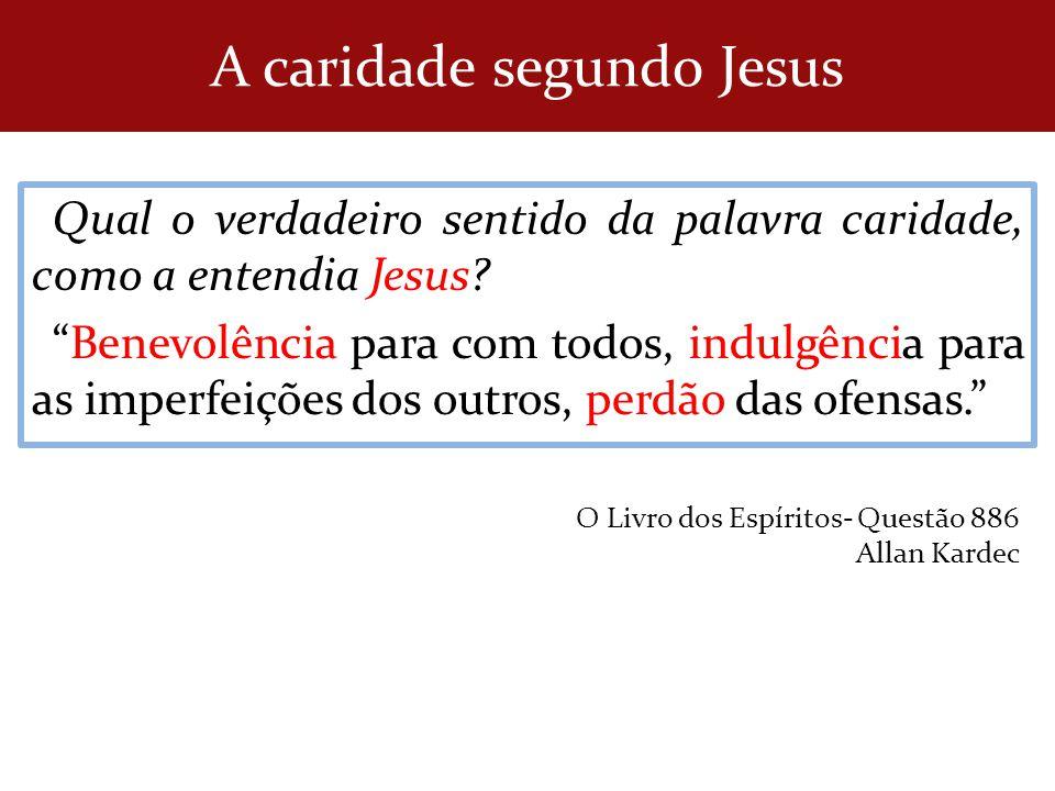 Qual o verdadeiro sentido da palavra caridade, como a entendia Jesus? Benevolência para com todos, indulgência para as imperfeições dos outros, perdão