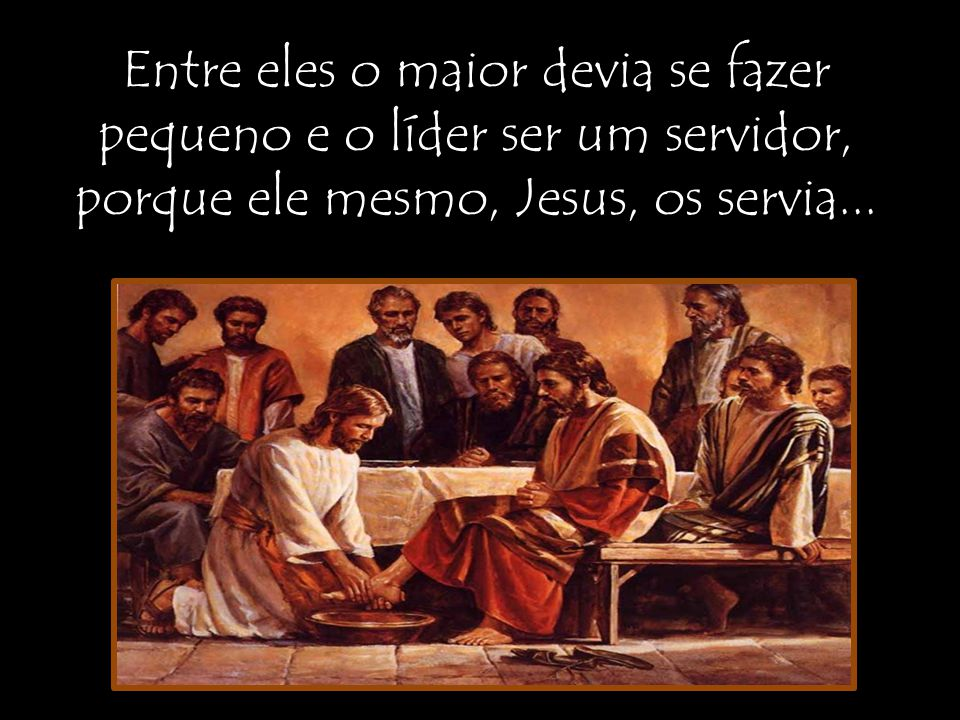 Entre eles o maior devia se fazer pequeno e o líder ser um servidor, porque ele mesmo, Jesus, os servia...