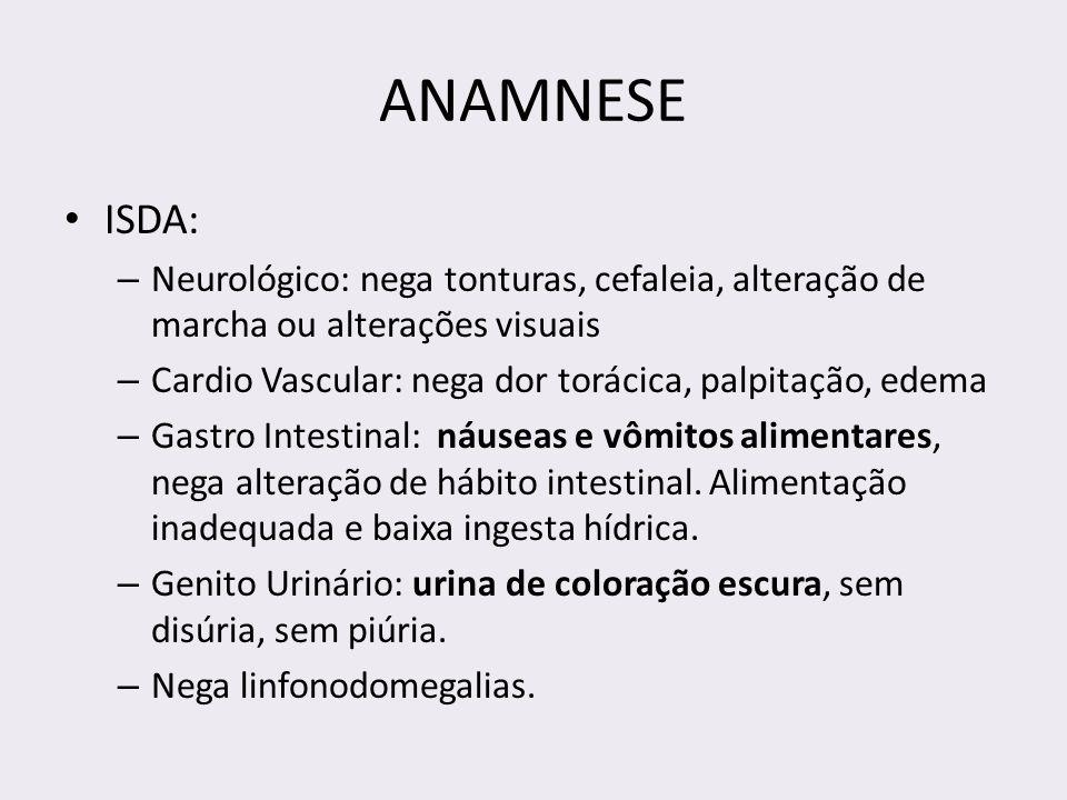 ANAMNESE ISDA: – Neurológico: nega tonturas, cefaleia, alteração de marcha ou alterações visuais – Cardio Vascular: nega dor torácica, palpitação, ede