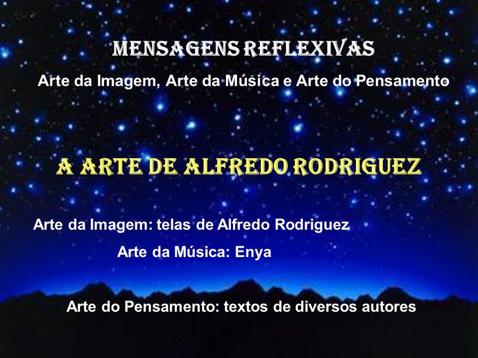 MENSAGENS REFLEXIVAS Arte da Imagem, Arte da Música e Arte do Pensamento Arte da Imagem: telas de Alfredo Rodriguez Arte da Música: Enya Arte do Pensamento: textos de diversos autores A ARTE DE ALFREDO RODRIGUEZ