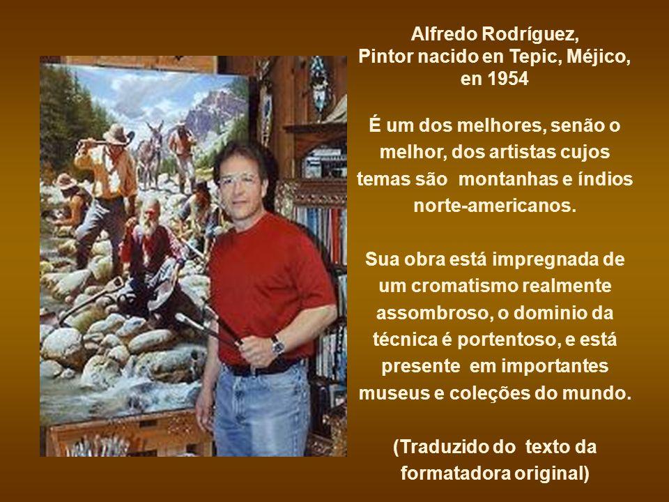 Alfredo Rodríguez, Pintor nacido en Tepic, Méjico, en 1954 É um dos melhores, senão o melhor, dos artistas cujos temas são montanhas e índios norte-americanos.