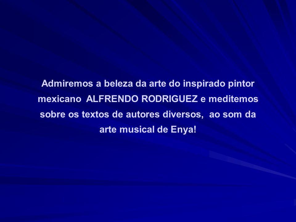 Admiremos a beleza da arte do inspirado pintor mexicano ALFRENDO RODRIGUEZ e meditemos sobre os textos de autores diversos, ao som da arte musical de Enya!