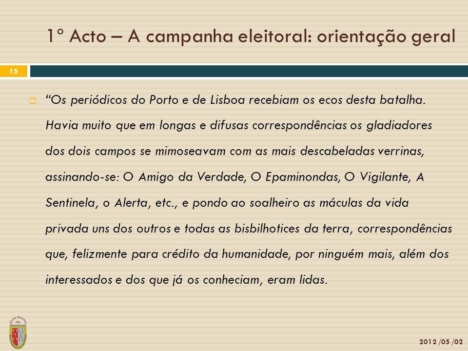 1º Acto – A campanha eleitoral: orientação geral 2012 /05 /02 15 Os periódicos do Porto e de Lisboa recebiam os ecos desta batalha. Havia muito que em