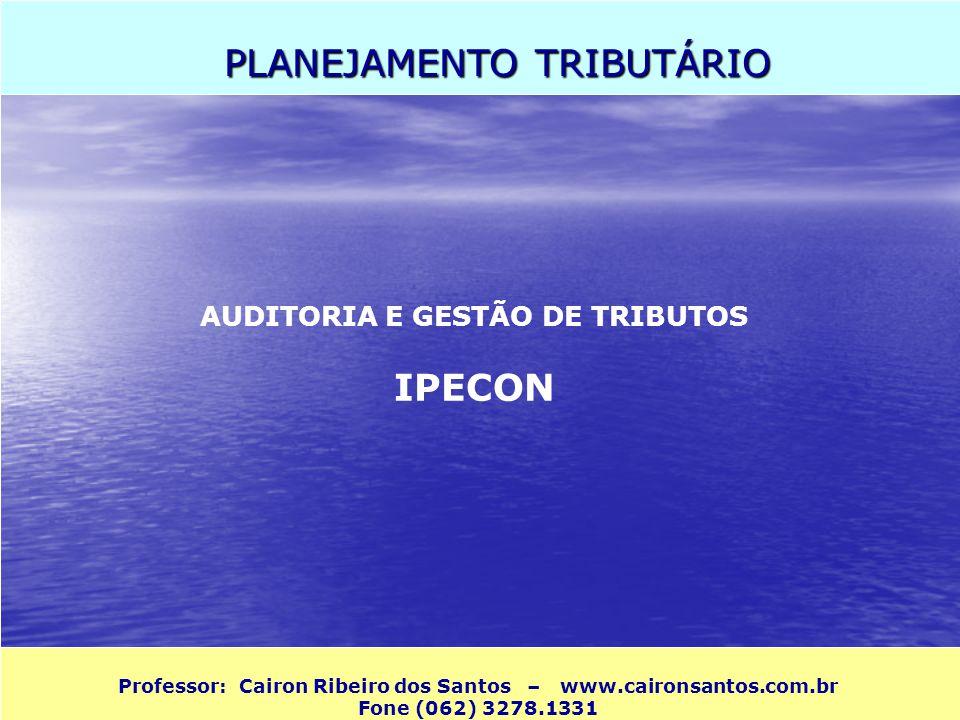 PLANEJAMENTO TRIBUTÁRIO Professor: Cairon Ribeiro dos Santos – www.caironsantos.com.br Fone (062) 3278.1331 AUDITORIA E GESTÃO DE TRIBUTOS IPECON