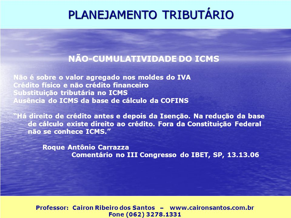 PLANEJAMENTO TRIBUTÁRIO Professor: Cairon Ribeiro dos Santos – www.caironsantos.com.br Fone (062) 3278.1331 NÃO-CUMULATIVIDADE DO ICMS Não é sobre o v