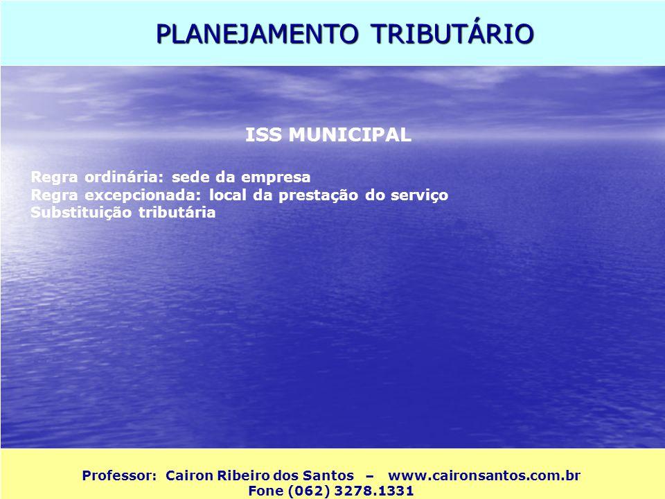 PLANEJAMENTO TRIBUTÁRIO Professor: Cairon Ribeiro dos Santos – www.caironsantos.com.br Fone (062) 3278.1331 ISS MUNICIPAL Regra ordinária: sede da emp
