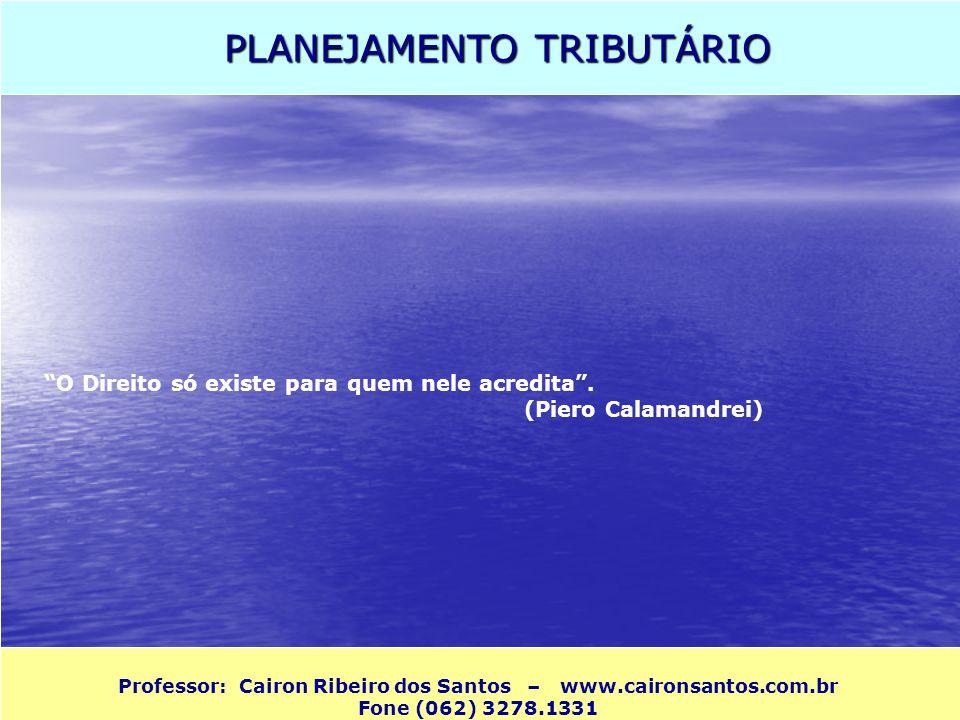PLANEJAMENTO TRIBUTÁRIO Professor: Cairon Ribeiro dos Santos – www.caironsantos.com.br Fone (062) 3278.1331 O Direito só existe para quem nele acredit