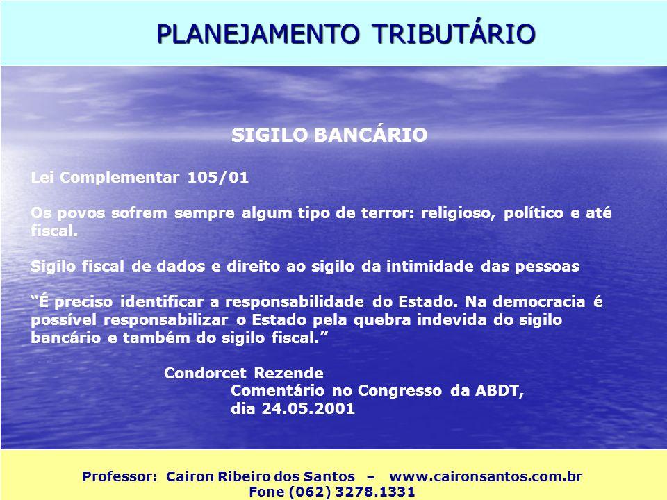 PLANEJAMENTO TRIBUTÁRIO Professor: Cairon Ribeiro dos Santos – www.caironsantos.com.br Fone (062) 3278.1331 SIGILO BANCÁRIO Lei Complementar 105/01 Os