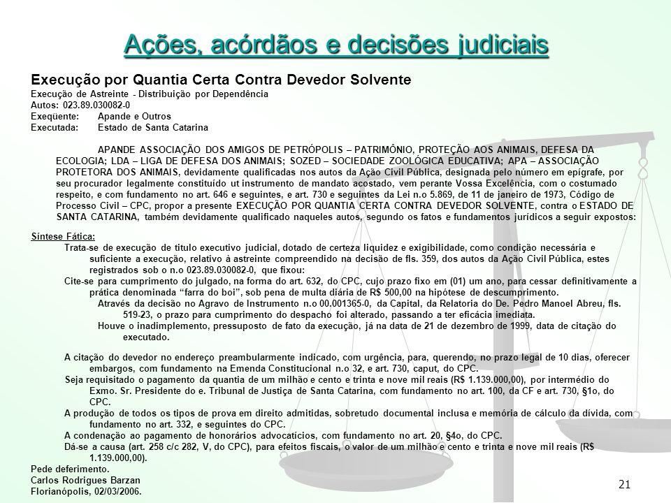 21 Ações, acórdãos e decisões judiciais Execução por Quantia Certa Contra Devedor Solvente Execução de Astreinte - Distribuição por Dependência Autos: 023.89.030082-0 Exeqüente:Apande e Outros Executada:Estado de Santa Catarina APANDE ASSOCIAÇÃO DOS AMIGOS DE PETRÓPOLIS – PATRIMÔNIO, PROTEÇÃO AOS ANIMAIS, DEFESA DA ECOLOGIA; LDA – LIGA DE DEFESA DOS ANIMAIS; SOZED – SOCIEDADE ZOOLÓGICA EDUCATIVA; APA – ASSOCIAÇÃO PROTETORA DOS ANIMAIS, devidamente qualificadas nos autos da Ação Civil Pública, designada pelo número em epígrafe, por seu procurador legalmente constituído ut instrumento de mandato acostado, vem perante Vossa Excelência, com o costumado respeito, e com fundamento no art.