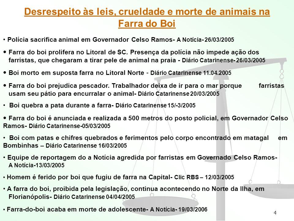 4 Desrespeito às leis, crueldade e morte de animais na Farra do Boi Polícia sacrifica animal em Governador Celso Ramos- A Notícia- 26/03/2005 Farra do boi prolifera no Litoral de SC.