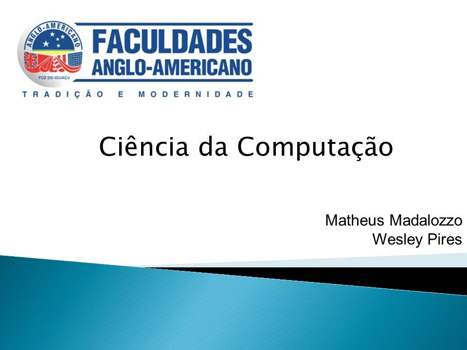 Ciência da Computação Matheus Madalozzo Wesley Pires