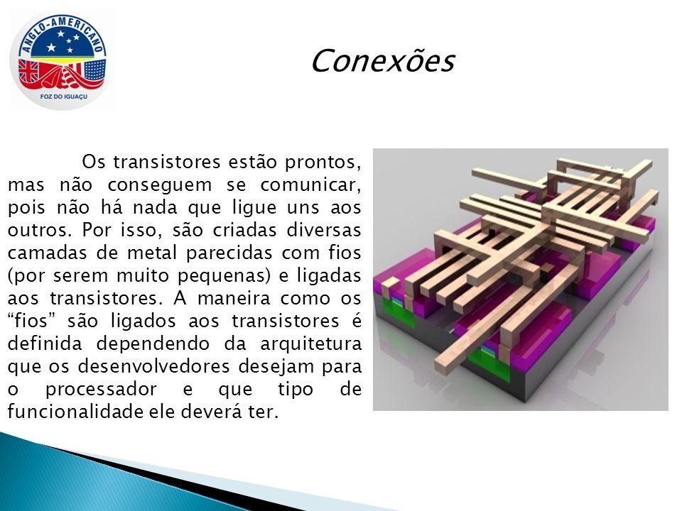 Conexões Os transistores estão prontos, mas não conseguem se comunicar, pois não há nada que ligue uns aos outros. Por isso, são criadas diversas cama