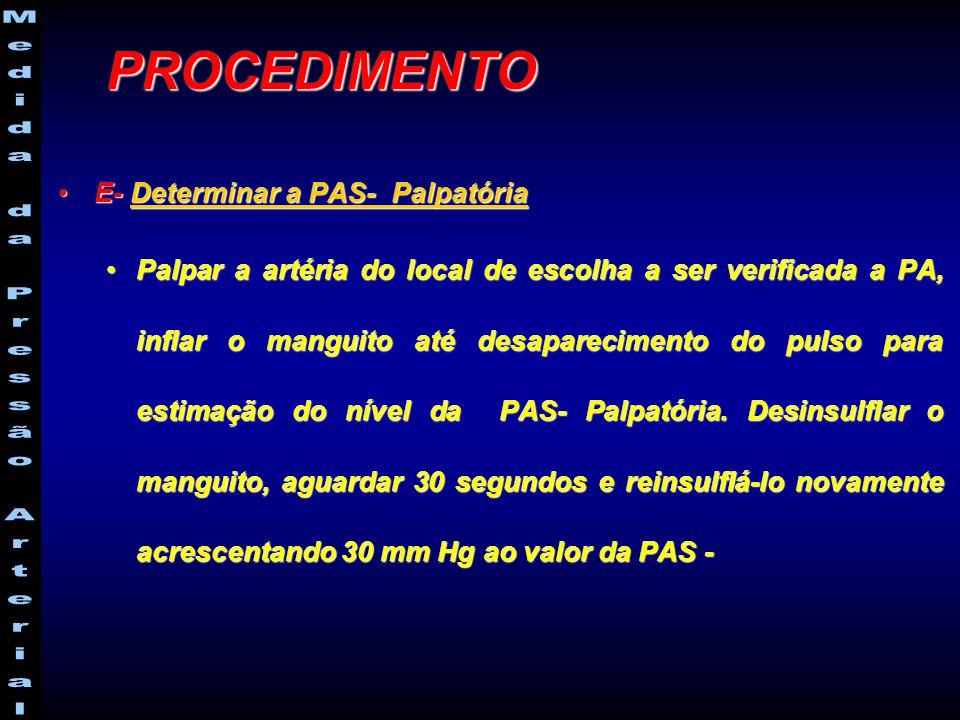 E- Determinar a PAS- PalpatóriaE- Determinar a PAS- Palpatória Palpar a artéria do local de escolha a ser verificada a PA, inflar o manguito até desaparecimento do pulso para estimação do nível da PAS- Palpatória.