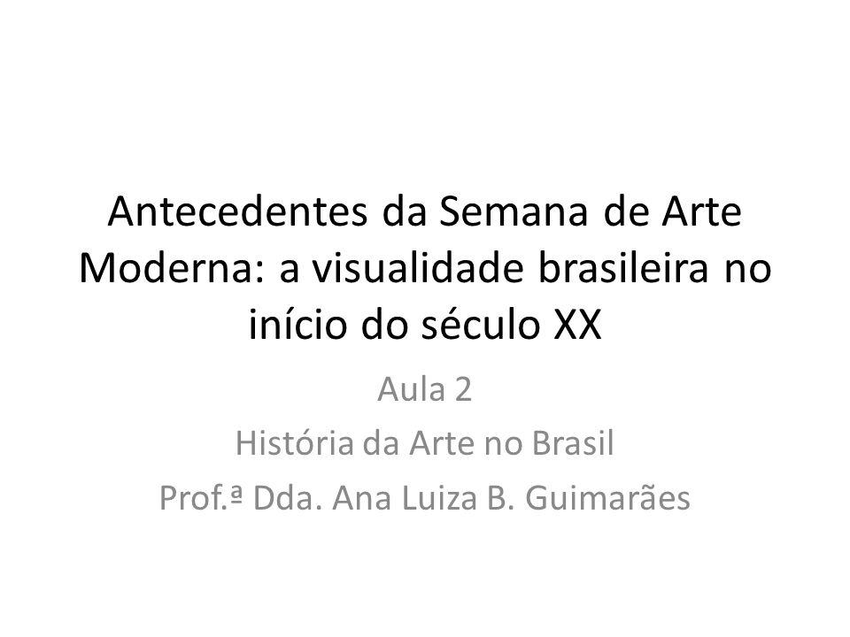 Antecedentes da Semana de Arte Moderna: a visualidade brasileira no início do século XX Aula 2 História da Arte no Brasil Prof.ª Dda. Ana Luiza B. Gui