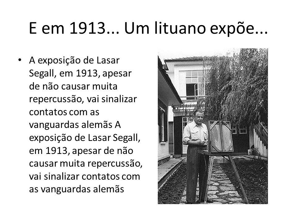 E em 1913... Um lituano expõe... A exposição de Lasar Segall, em 1913, apesar de não causar muita repercussão, vai sinalizar contatos com as vanguarda