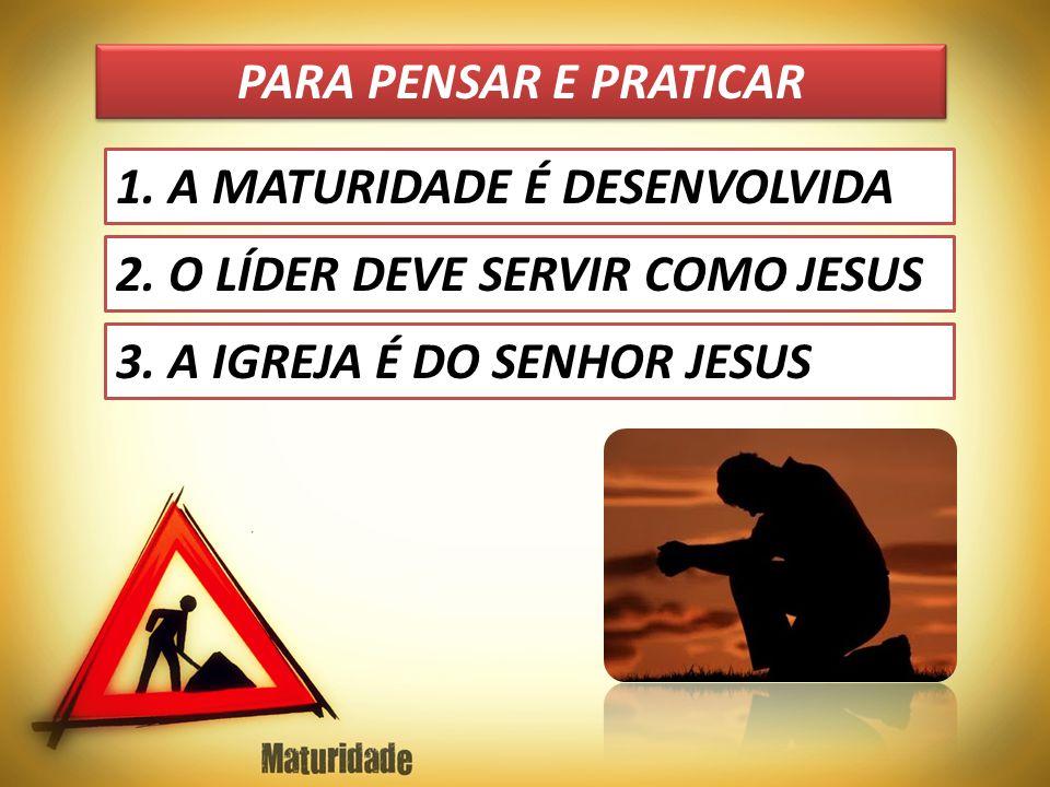 PARA PENSAR E PRATICAR 1. A MATURIDADE É DESENVOLVIDA 2. O LÍDER DEVE SERVIR COMO JESUS 3. A IGREJA É DO SENHOR JESUS