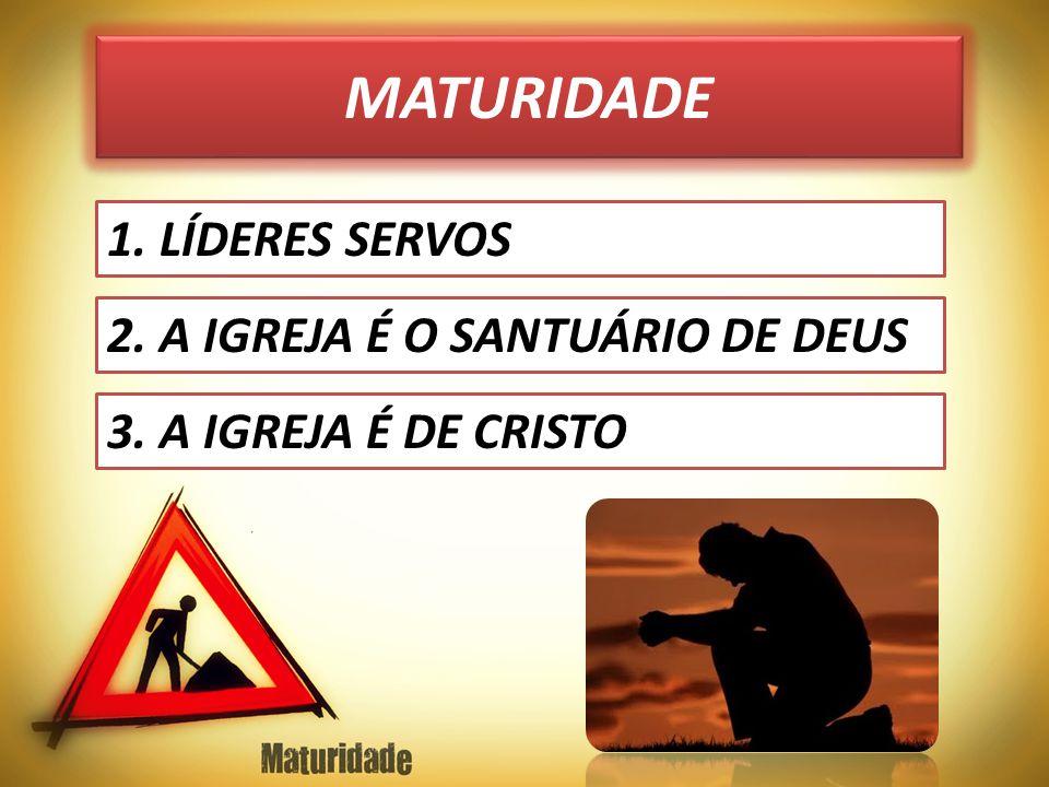 MATURIDADE 1. LÍDERES SERVOS 2. A IGREJA É O SANTUÁRIO DE DEUS 3. A IGREJA É DE CRISTO