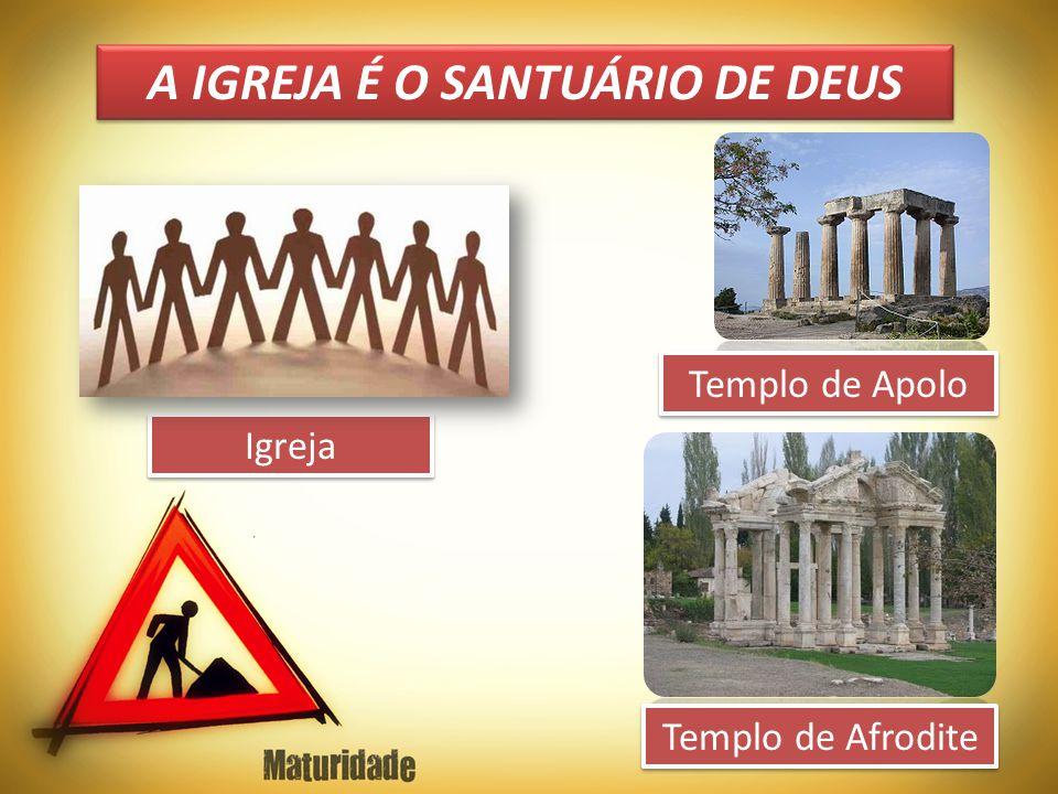 A IGREJA É O SANTUÁRIO DE DEUS Igreja Templo de Afrodite Templo de Apolo