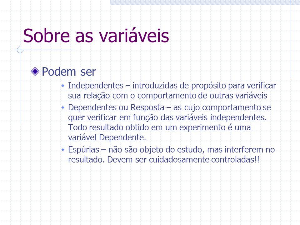 Sobre as variáveis Podem ser Independentes – introduzidas de propósito para verificar sua relação com o comportamento de outras variáveis Dependentes