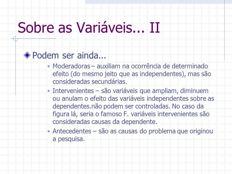 Sobre as Variáveis... II Podem ser ainda... Moderadoras – auxiliam na ocorrência de determinado efeito (do mesmo jeito que as independentes), mas são