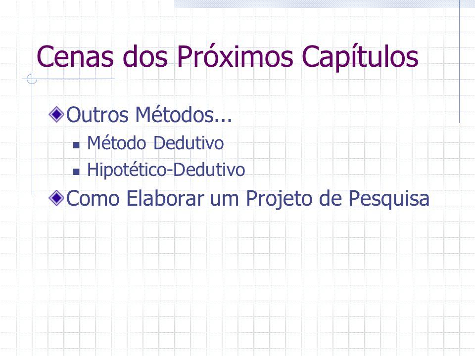 Cenas dos Próximos Capítulos Outros Métodos... Método Dedutivo Hipotético-Dedutivo Como Elaborar um Projeto de Pesquisa