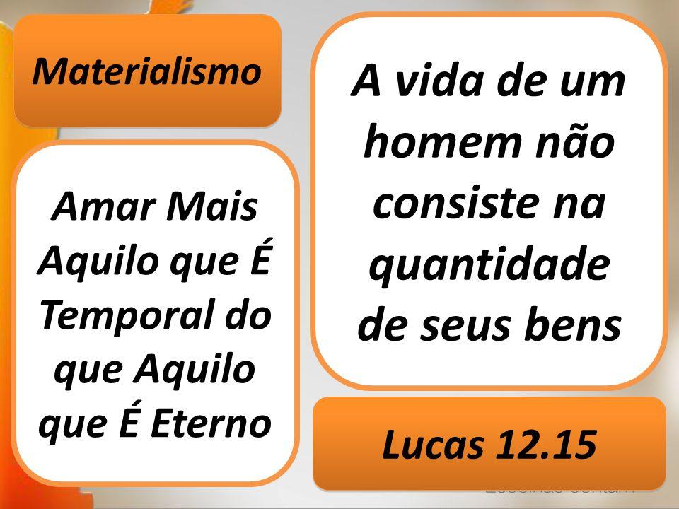 Materialismo Amar Mais Aquilo que É Temporal do que Aquilo que É Eterno A vida de um homem não consiste na quantidade de seus bens Lucas 12.15