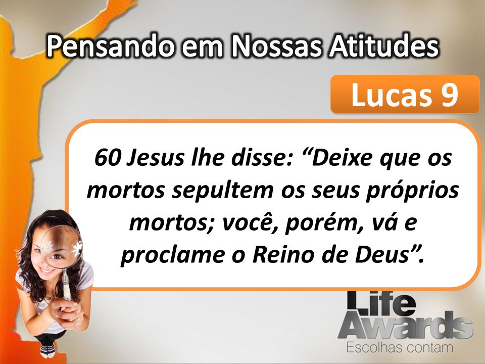 Lucas 9 60 Jesus lhe disse: Deixe que os mortos sepultem os seus próprios mortos; você, porém, vá e proclame o Reino de Deus.
