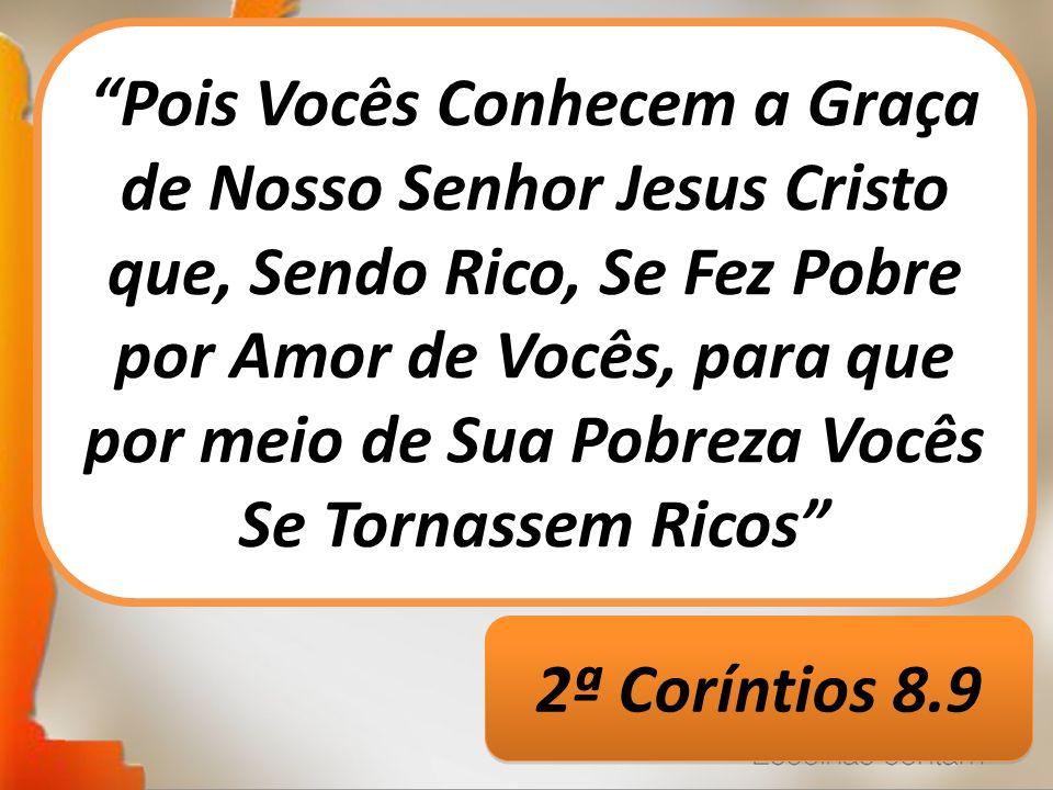 Pois Vocês Conhecem a Graça de Nosso Senhor Jesus Cristo que, Sendo Rico, Se Fez Pobre por Amor de Vocês, para que por meio de Sua Pobreza Vocês Se Tornassem Ricos 2ª Coríntios 8.9